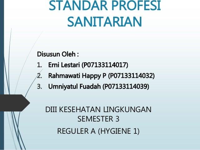 STANDAR PROFESI SANITARIAN Disusun Oleh : 1. Erni Lestari (P07133114017) 2. Rahmawati Happy P (P07133114032) 3. Umniyatul ...