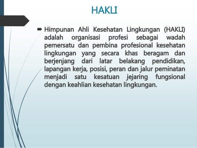 HAKLI  Himpunan Ahli Kesehatan Lingkungan (HAKLI) adalah organisasi profesi sebagai wadah pemersatu dan pembina profesion...
