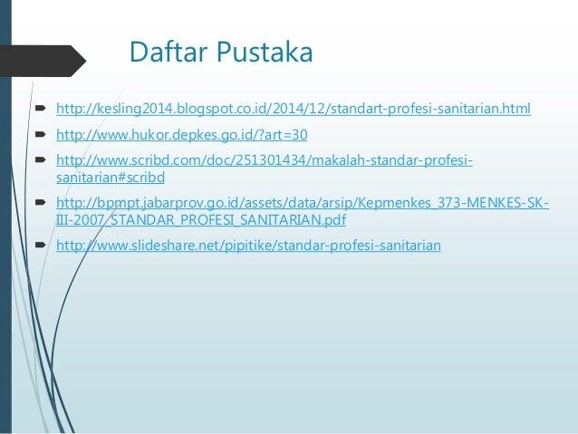 Daftar Pustaka  http://kesling2014.blogspot.co.id/2014/12/standart-profesi-sanitarian.html  http://www.hukor.depkes.go.i...