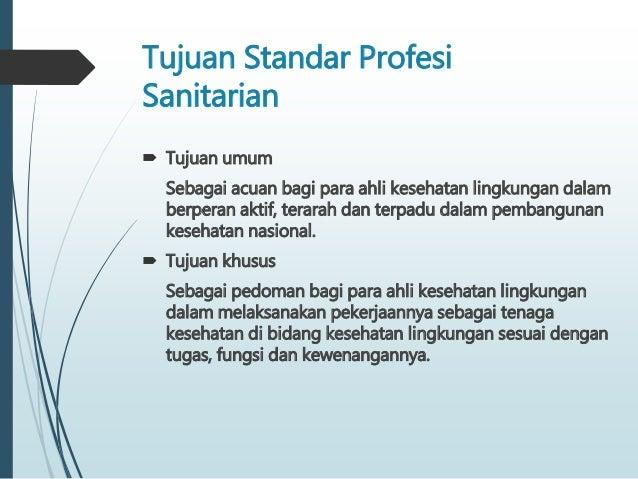 Tujuan Standar Profesi Sanitarian  Tujuan umum Sebagai acuan bagi para ahli kesehatan lingkungan dalam berperan aktif, te...