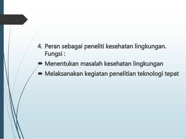 4. Peran sebagai peneliti kesehatan lingkungan. Fungsi :  Menentukan masalah kesehatan lingkungan  Melaksanakan kegiatan...
