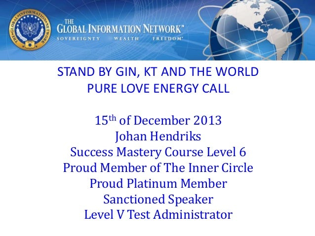 STAND BY GIN, KT AND THE WORLD PURE LOVE ENERGY CALL 15th of December 2013 Johan Hendriks Success Mastery Course Level 6 P...