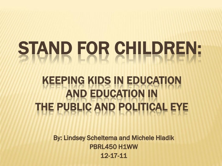 STAND FOR CHILDREN:  KEEPING KIDS IN EDUCATION      AND EDUCATION IN THE PUBLIC AND POLITICAL EYE    By: Lindsey Scheltema...