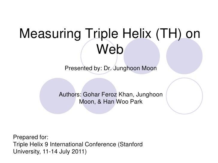 Measuring Triple Helix (TH) on Web<br />Presented by: Dr. Junghoon Moon<br />Authors: GoharFeroz Khan, Junghoon Moon, & Ha...