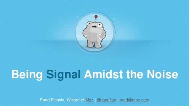 Rand Fishkin, Wizard of Moz | @randfish | rand@moz.com Being Signal Amidst the Noise
