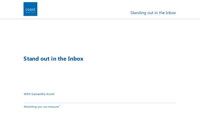 Standing out in the InboxStand out in the InboxWith Samantha KnottMarketing you can measure                            TM