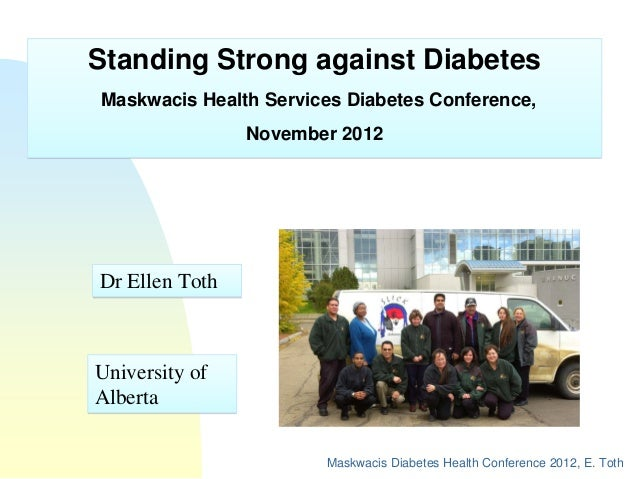 Standing Strong against DiabetesMaskwacis Health Services Diabetes Conference,                November 2012Dr Ellen TothUn...