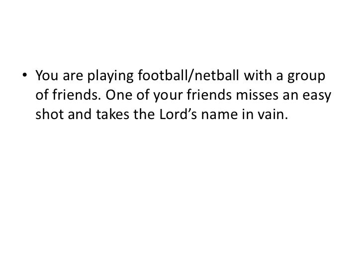 • You are playing football/netball with a group  of friends. One of your friends misses an easy  shot and takes the Lord's...