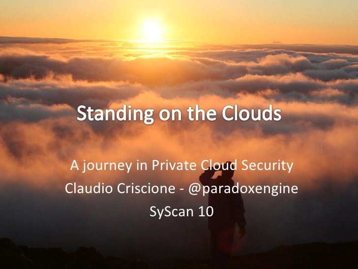 A journey in Private Cloud Security Claudio Criscione - @paradoxengine SyScan 10