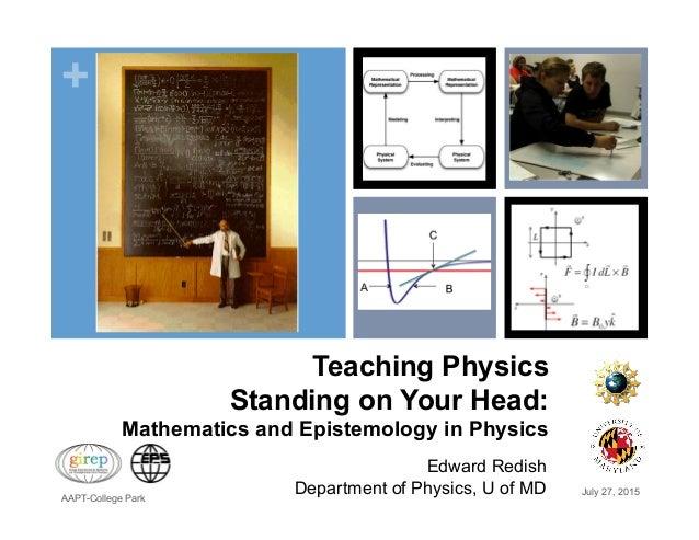 + Teaching Physics Standing on Your Head: Mathematics and Epistemology in Physics Edward Redish Department of Physics, U o...