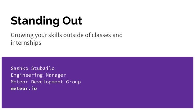 Standing Out Growing your skills outside of classes and internships Sashko Stubailo Engineering Manager Meteor Development...
