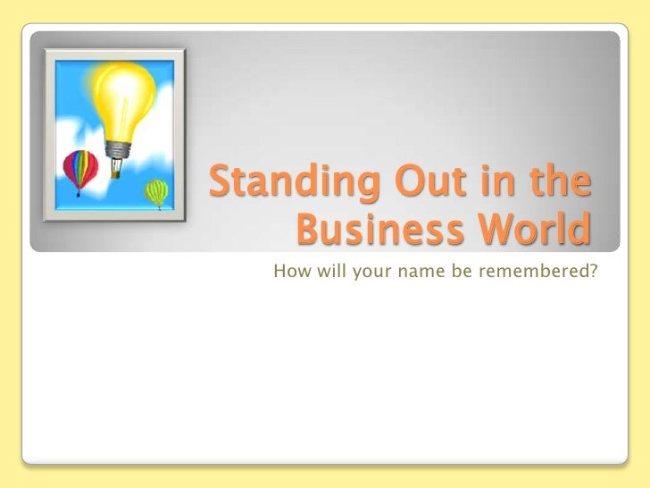 How will your name be remembered?<br />Standing Out in the Business World<br />