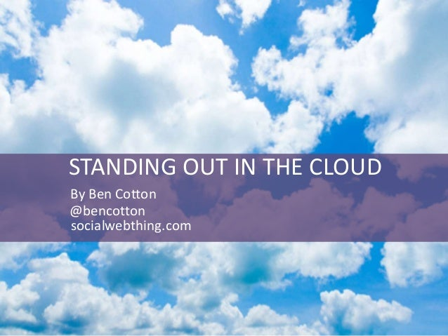 STANDING OUT IN THE CLOUD By Ben Cotton @bencotton socialwebthing.com