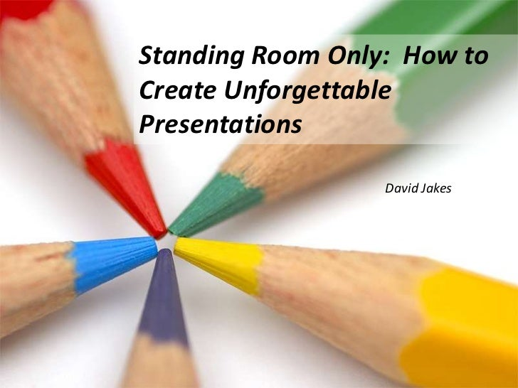 Standing Room Only:  How to Create Unforgettable Presentations <br />David Jakes<br />