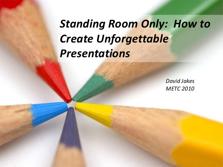 Standing Room Only:  How to Create Unforgettable Presentations <br />David Jakes<br />METC 2010<br />