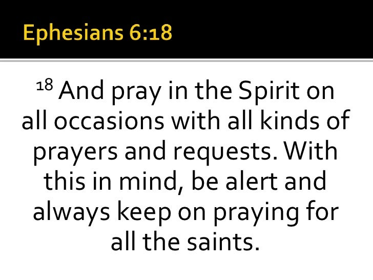 Ephesians 6:18<br />18 And pray in the Spirit on all occasions with all kinds of prayers and requests. With this in mind, ...