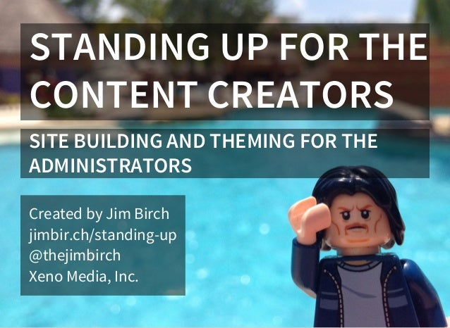 STANDING UP FOR THE CONTENT CREATORS SITE BUILDING AND THEMING FOR THE ADMINISTRATORS Created by Jim Birch jimbir.ch/stand...