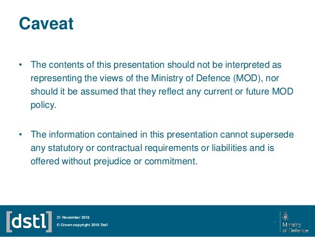 Caveat • The contents of this presentation should not be interpreted as representing the views of the Ministry of Defence ...