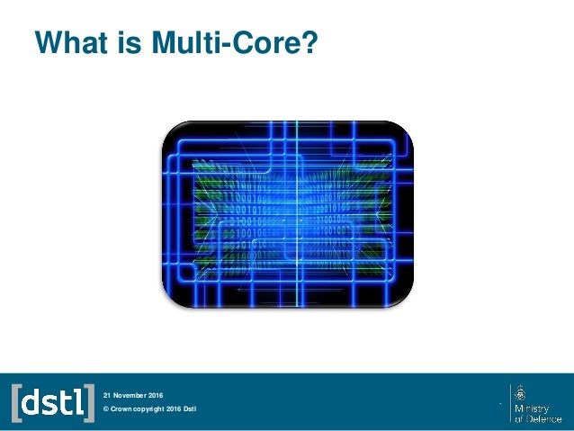 What is Multi-Core? © Crown copyright 2016 Dstl 21 November 2016 .