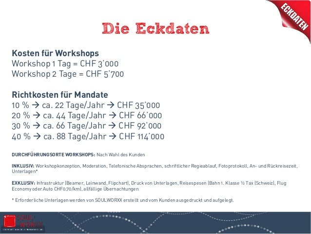 Die Eckdaten Kosten für Workshops Workshop 1 Tag = CHF 3'000 Workshop 2 Tage = CHF 5'700 Richtkosten für Mandate 10 %  ca...