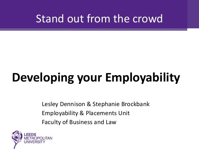 Stand out from the crowd  Developing your Employability Lesley Dennison & Stephanie Brockbank Employability & Placements U...