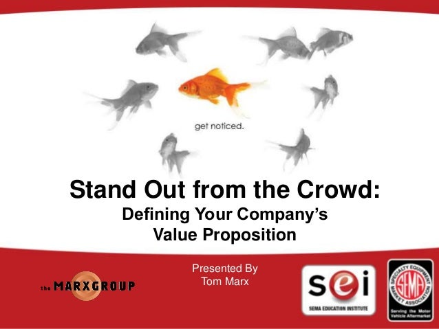 © The Marx Group Stand Out from the Crowd: Defining Your Company's Value Proposition Presented By Tom Marx