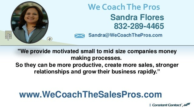 "We CoachThe Pros Sandra Flores 832-289-4465 www.WeCoachTheSalesPros.com Sandra@WeCoachThePros.com ""We provide motivated sm..."