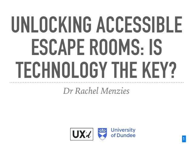 UNLOCKING ACCESSIBLE ESCAPE ROOMS: IS TECHNOLOGY THE KEY? Dr Rachel Menzies 1