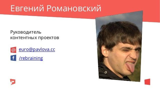 Евгений Романовский Руководитель контентных проектов /rebraining euro@pavlova.cc