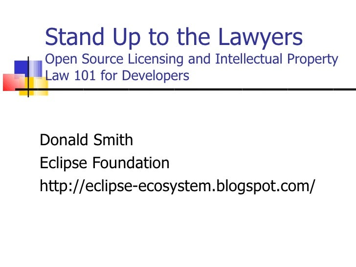 Stand Up to the LawyersOpen Source Licensing and Intellectual PropertyLaw 101 for DevelopersDonald SmithEclipse Foundation...