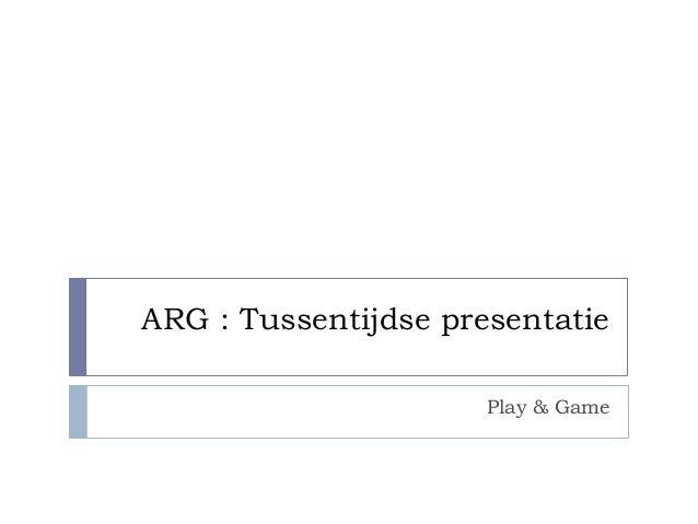 ARG : Tussentijdse presentatie                      Play & Game