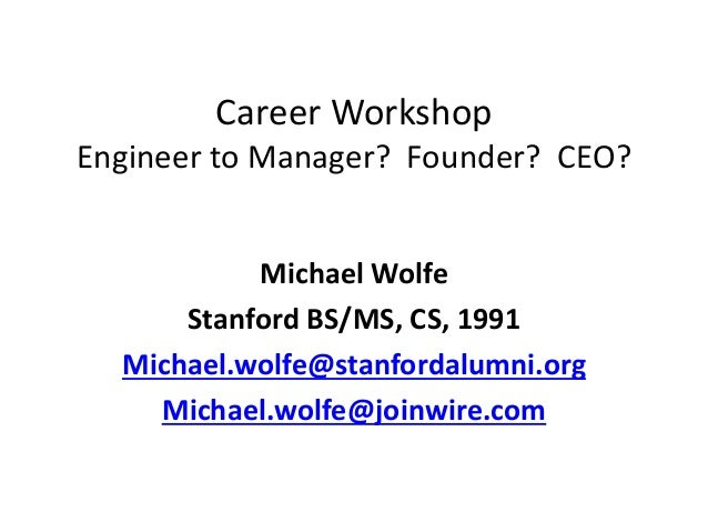 Career Workshop Engineer to Manager? Founder? CEO? Michael Wolfe Stanford BS/MS, CS, 1991 Michael.wolfe@stanfordalumni.org...