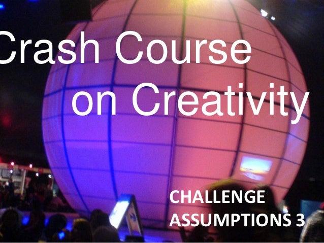Crash Course    on Creativity         CHALLENGE         ASSUMPTIONS 3