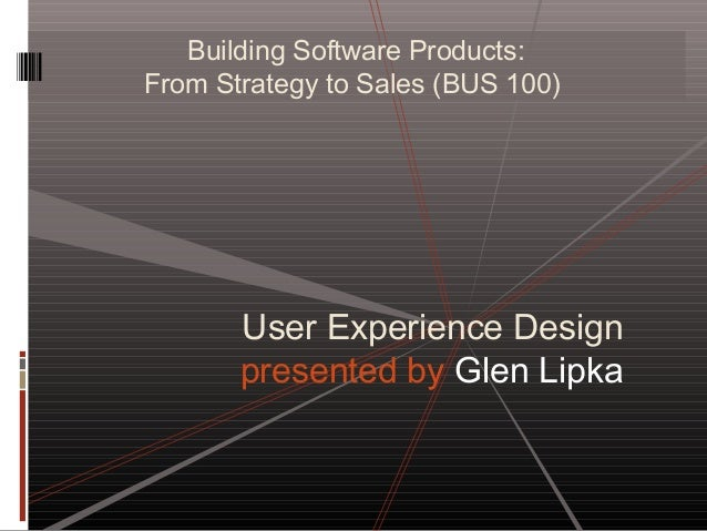 Building Software Products: From Strategy to Sales (BUS 100) User Experience Design presented by Glen Lipka