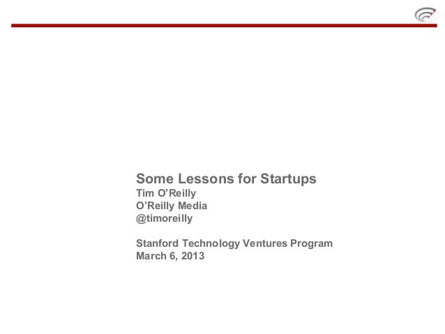 Some Lessons for StartupsTim O'ReillyO'Reilly Media@timoreillyStanford Technology Ventures ProgramMarch 6, 2013