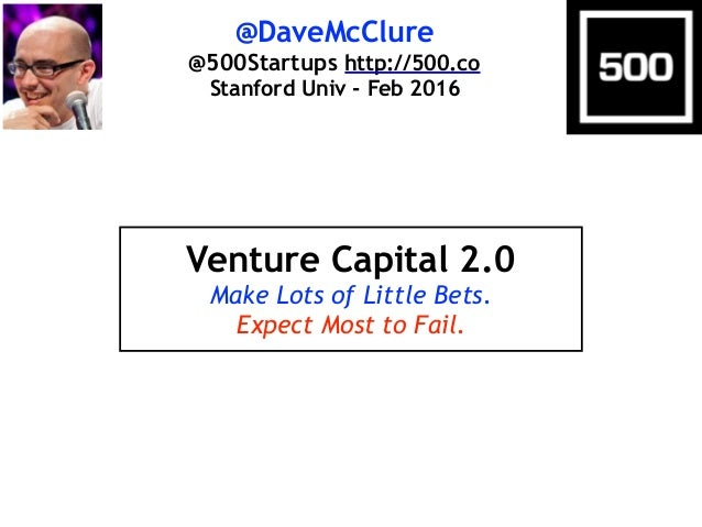 @DaveMcClure @500Startups http://500.co Stanford Univ - Feb 2016 Venture Capital 2.0 Make Lots of Little Bets. Expect Most...