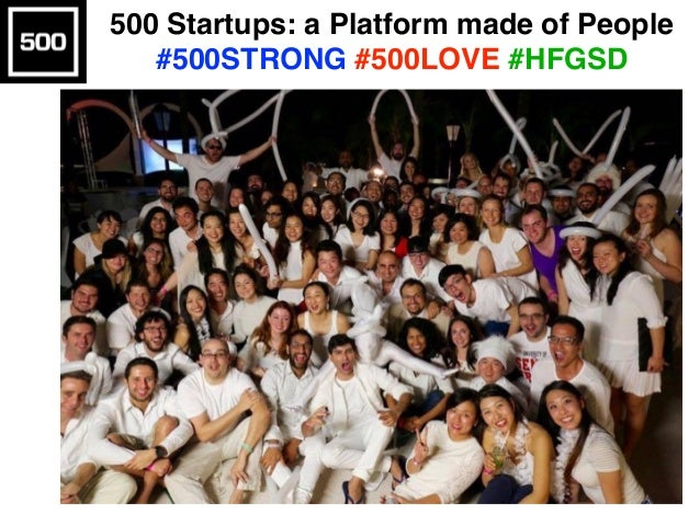 500 Startups: a Platform made of People #500STRONG #500LOVE #HFGSD