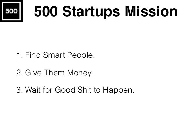 500 Startups Mission 1. Find Smart People. 2. Give Them Money. 3. Wait for Good Shit to Happen.