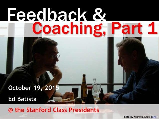 Feedback & Photo by Ashraful Kadir [link] Coaching, Part 1 October 19, 2015 Ed Batista @ the Stanford Class Presidents
