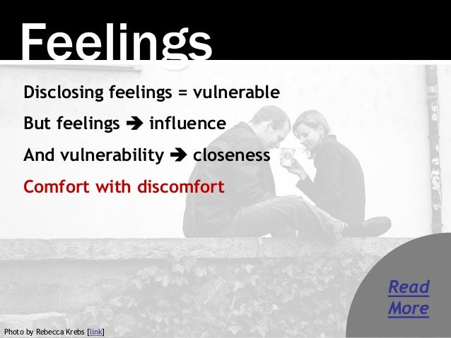 Feelings Disclosing feelings = vulnerable But feelings  influence And vulnerability  closeness Comfort with discomfort P...