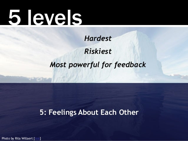 5 levels 5: Feelings About Each Other Hardest Riskiest Most powerful for feedback Photo by Rita Willaert [link]