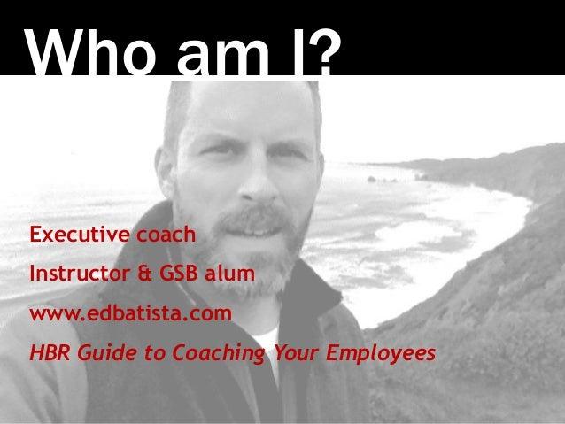 Photo:SethAnderson Who am I? Executive coach Instructor & GSB alum www.edbatista.com HBR Guide to Coaching Your Employees