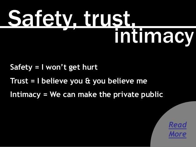 Safety, trust, intimacy Safety = I won't get hurt Trust = I believe you & you believe me Intimacy = We can make the privat...