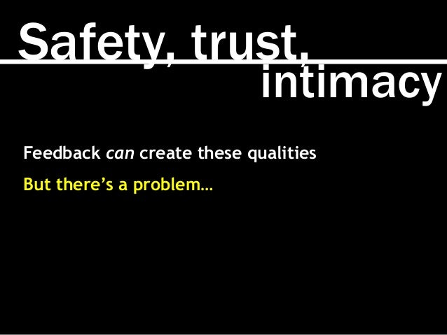 Safety, trust, intimacy Feedback can create these qualities But there's a problem…