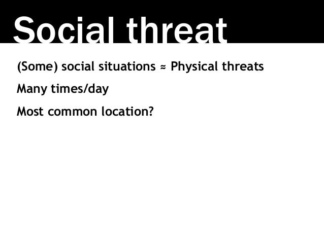 Social threat (Some) social situations ≈ Physical threats Many times/day Most common location?