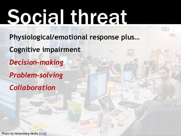 Social threat Physiological/emotional response plus… Cognitive impairment Decision-making Problem-solving Collaboration Ph...
