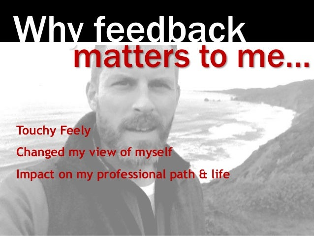 Photo:SethAnderson Why feedback matters to me… Touchy Feely Changed my view of myself Impact on my professional path & life