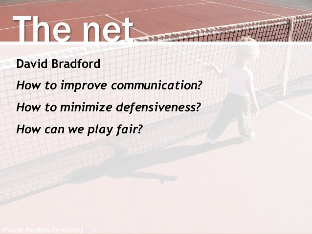 Photo by The Mighty Tim Inconnu [link] The net David Bradford How to improve communication? How to minimize defensiveness?...