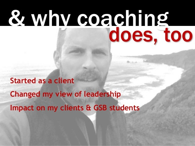 Photo:SethAnderson & why coaching does, too Started as a client Changed my view of leadership Impact on my clients & GSB s...