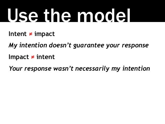 Use the model Intent ≠ impact My intention doesn't guarantee your response Impact ≠ intent Your response wasn't necessaril...